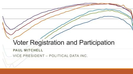 Voter Registration and Participation PAUL MITCHELL VICE PRESIDENT – POLITICAL DATA INC.