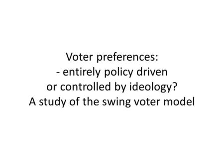 Voter preferences: - entirely policy driven or controlled by ideology? A study of the swing voter model.
