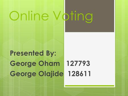 Online Voting Presented By: George Oham 127793 George Olajide 128611.