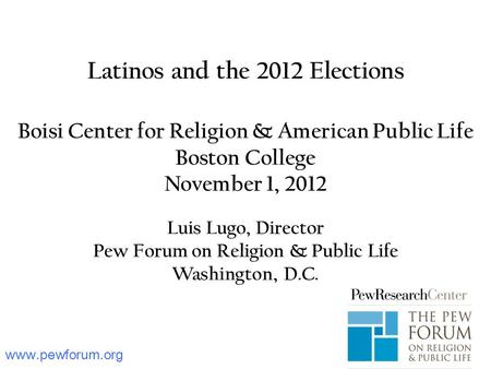 Www.pewforum.org Latinos and the 2012 Elections Boisi Center for Religion & American Public Life Boston College November 1, 2012 Luis Lugo, Director Pew.