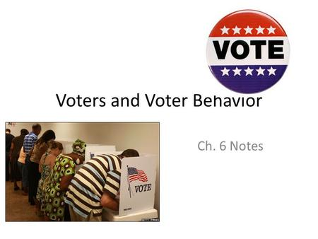 Voters and Voter Behavior Ch. 6 Notes. Some Terms Suffrage and Franchise – Same meaning, the right to vote. Disenfranchised – Those who do not have the.
