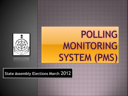 State Assembly Elections March 2012. Date of Poll 03rd March 2012 From 7:00 AM to 5:00 PM Poll Schedule 40 Assembly Constituencies 1612 Polling Stations.