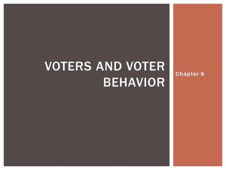 Chapter 6 VOTERS AND VOTER BEHAVIOR.  1- Voting rights came in the 1800's- Each state at a time eliminated property ownership and tax payment qualifications.
