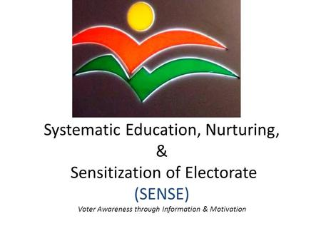 Systematic Education, Nurturing, & Sensitization of Electorate (SENSE) Voter Awareness through Information & Motivation.