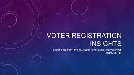 VOTER REGISTRATION INSIGHTS HELPING COMMUNITY ORGANIZERS TO FIND UNDERREPRESENTED COMMUNITIES.