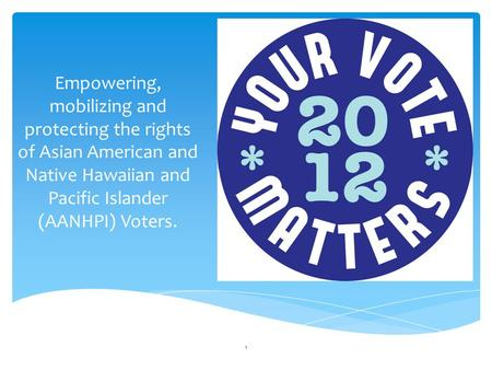 Empowering, mobilizing and protecting the rights of Asian American and Native Hawaiian and Pacific Islander (AANHPI) Voters. 1.