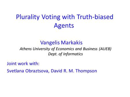 Plurality Voting with Truth-biased Agents Vangelis Markakis Joint work with: Svetlana Obraztsova, David R. M. Thompson Athens University of Economics and.