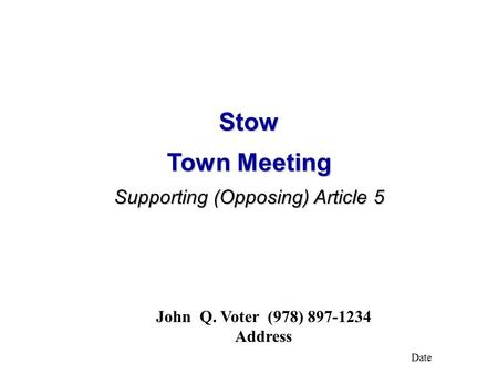 Stow Town Meeting Supporting (Opposing) Article 5 John Q. Voter (978) 897-1234 Address Date.