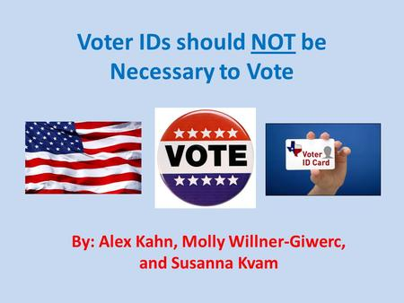 Voter IDs should NOT be Necessary to Vote By: Alex Kahn, Molly Willner-Giwerc, and Susanna Kvam.