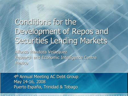 Conditions for the Development of Repos and Securities Lending Markets Alfonso Mendoza Velázquez Research and Economic Intelligence Centre Mexico 4 th.