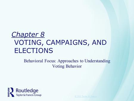 Chapter 8 VOTING, CAMPAIGNS, AND ELECTIONS Behavioral Focus: Approaches to Understanding Voting Behavior © 2011 Taylor & Francis.
