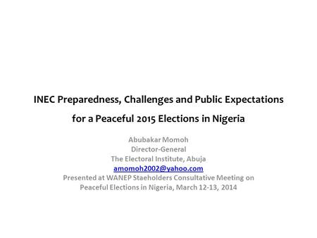 INEC Preparedness, Challenges <strong>and</strong> Public Expectations for a Peaceful 2015 Elections in Nigeria Abubakar Momoh Director-General The <strong>Electoral</strong> Institute,
