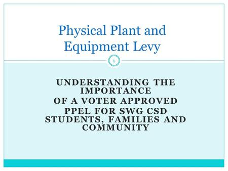 UNDERSTANDING THE IMPORTANCE OF A VOTER APPROVED PPEL FOR SWG CSD STUDENTS, FAMILIES AND COMMUNITY Physical Plant and Equipment Levy 1.