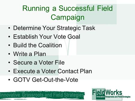 Running a Successful Field Campaign Determine Your Strategic Task Establish Your Vote Goal Build the Coalition Write a Plan Secure a Voter File Execute.