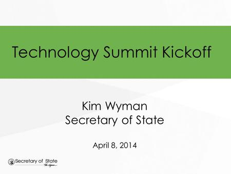 Technology Summit Kickoff Kim Wyman Secretary of State April 8, 2014.