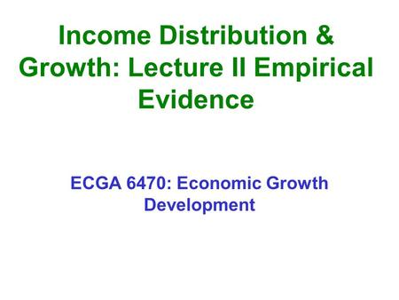 Income Distribution & Growth: Lecture II Empirical Evidence ECGA 6470: Economic Growth Development.