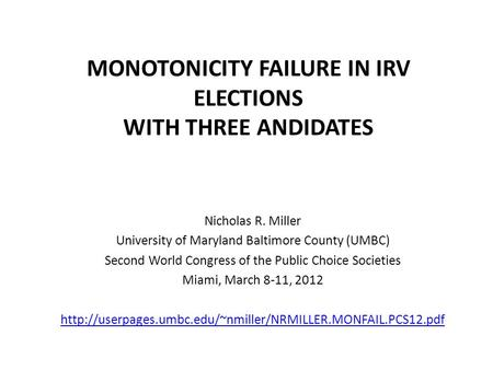 MONOTONICITY FAILURE IN IRV ELECTIONS WITH THREE ANDIDATES Nicholas R. Miller University of Maryland Baltimore County (UMBC) Second World Congress of the.