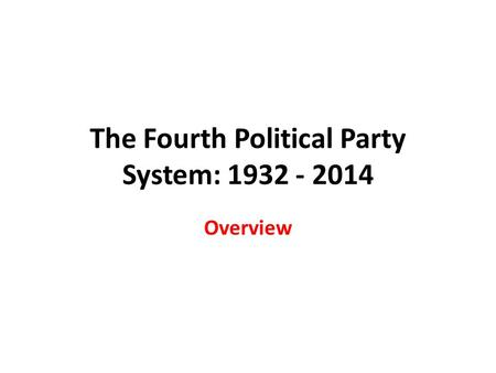 The Fourth Political Party System: 1932 - 2014 Overview.