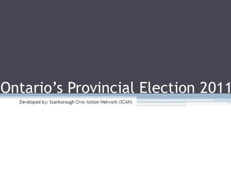 Ontario's Provincial Election 2011 Developed by: Scarborough Civic Action Network (SCAN)