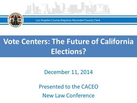 Vote Centers: The Future of California Elections? December 11, 2014 Presented to the CACEO New Law Conference.