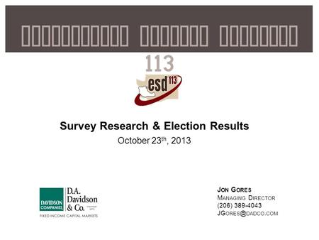 1 Educational Service District 113 Survey Research & Election Results October 23 th, 2013 J ON G ORES M ANAGING D IRECTOR (206) 389-4043 JG DADCO.