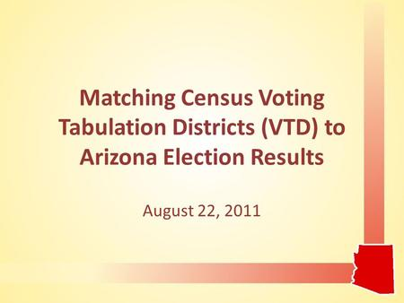 Matching Census Voting Tabulation Districts (VTD) to Arizona Election Results August 22, 2011.