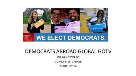 DEMOCRATS ABROAD GLOBAL GOTV WASHINGTON DC COMMITTEE UPDATE MARCH 2014.