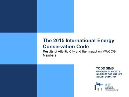 The 2015 International Energy Conservation Code Results of Atlantic City and the Impact on MWCOG Members TODD SIMS PROGRAM ASSOCIATE INSTITUTE FOR MARKET.