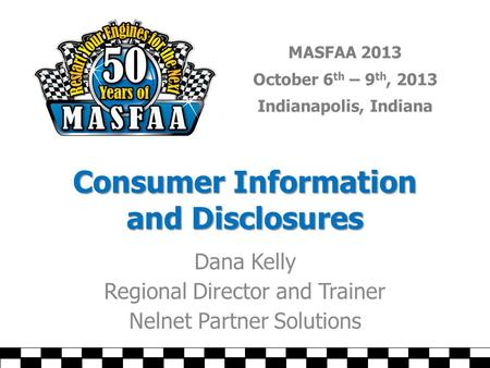 MASFAA 2013 October 6 th – 9 th, 2013 Indianapolis, Indiana Consumer Information and Disclosures Dana Kelly Regional Director and Trainer Nelnet Partner.