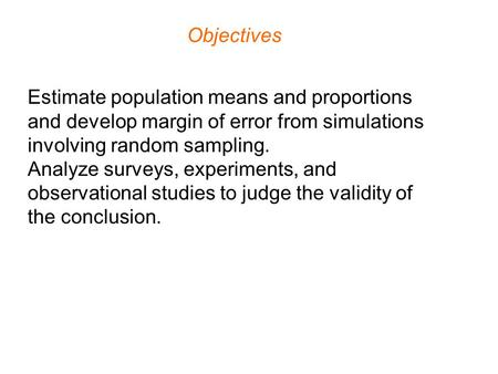 Objectives Estimate population means and proportions and develop margin of error from simulations involving random sampling. Analyze surveys, experiments,