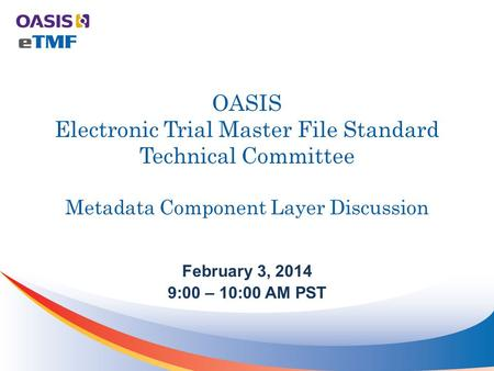 OASIS Electronic Trial Master File Standard Technical Committee Metadata Component Layer Discussion February 3, 2014 9:00 – 10:00 AM PST.