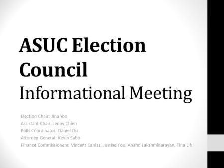 ASUC Election Council Informational Meeting Election Chair: Jina Yoo Assistant Chair: Jenny Chien Polls Coordinator: Daniel Du Attorney General: Kevin.