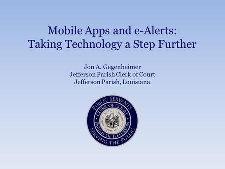 Mobile Apps and e-Alerts: Taking Technology a Step Further Jon A. Gegenheimer Jefferson Parish Clerk of Court Jefferson Parish, Louisiana.