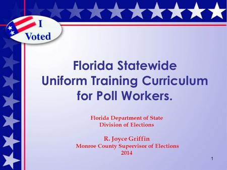 1 Florida Statewide Uniform Training Curriculum for Poll Workers. Florida Department of State Division of Elections R. Joyce Griffin Monroe County Supervisor.
