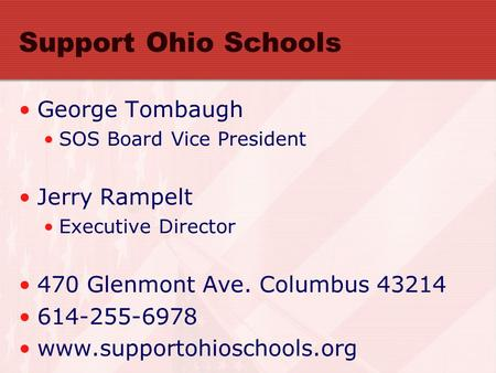 Support Ohio Schools George Tombaugh SOS Board Vice President Jerry Rampelt Executive Director 470 Glenmont Ave. Columbus 43214 614-255-6978 www.supportohioschools.org.