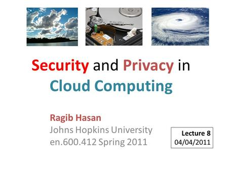 Ragib Hasan Johns Hopkins University en.600.412 Spring 2011 Lecture 8 04/04/2011 Security and Privacy in Cloud Computing.