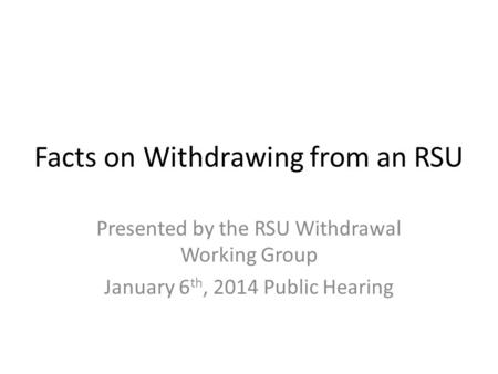 Facts on Withdrawing from an RSU Presented by the RSU Withdrawal Working Group January 6 th, 2014 Public Hearing.