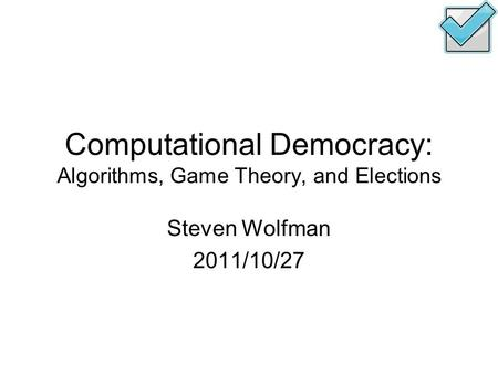 Computational Democracy: Algorithms, Game Theory, and Elections Steven Wolfman 2011/10/27.