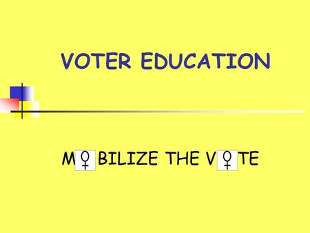 "VOTER EDUCATION M BILIZE THE V TE. GOALS  Have more women vote  Inform voters of issues  Develop the ""Voting Habit""  Gain visibility  Further the."