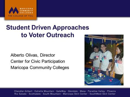 Student Driven Approaches to Voter Outreach Alberto Olivas, Director Center for Civic Participation Maricopa Community Colleges.