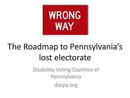 The Roadmap to Pennsylvania's lost electorate Disability Voting Coalition of Pennsylvania dvcpa.org.