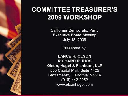 COMMITTEE TREASURER'S 2009 WORKSHOP California Democratic Party Executive Board Meeting July 18, 2009 Presented by: LANCE H. OLSON RICHARD R. RIOS Olson,