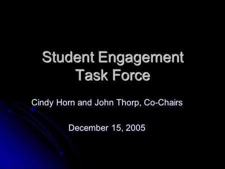 Student Engagement Task Force Cindy Horn and John Thorp, Co-Chairs December 15, 2005.