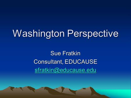 Washington Perspective Sue Fratkin Consultant, EDUCAUSE