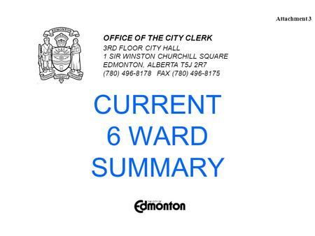 CURRENT 6 WARD SUMMARY 3RD FLOOR CITY HALL 1 SIR WINSTON CHURCHILL SQUARE EDMONTON, ALBERTA T5J 2R7 (780) 496-8178 FAX (780) 496-8175 OFFICE OF THE CITY.