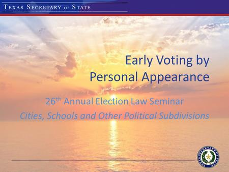 Early Voting by Personal Appearance 26 th Annual Election Law Seminar Cities, Schools and Other Political Subdivisions.