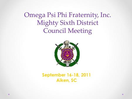 Omega Psi Phi Fraternity, Inc. Mighty Sixth District Council Meeting September 16-18, 2011 Aiken, SC.