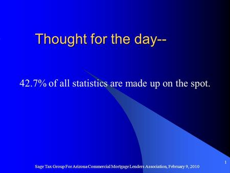 Thought for the day-- 42.7% of all statistics are made up on the spot. Sage Tax Group For Arizona Commercial Mortgage Lenders Association, February 9,