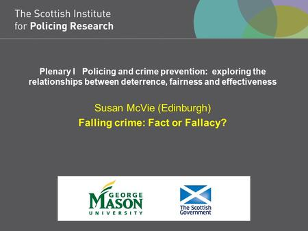 Plenary I Policing and crime prevention: exploring the relationships between deterrence, fairness and effectiveness Susan McVie (Edinburgh) Falling crime: