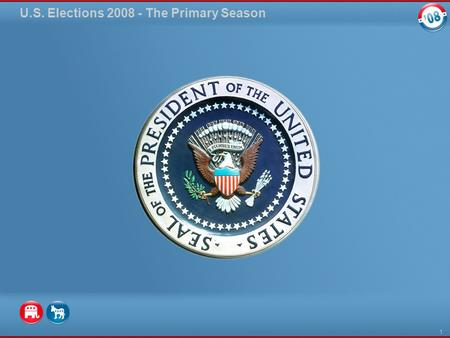 U.S. Elections 2008 - The Primary Season 1. The Long Campaign for President The United States elects a president every four years in a general election.